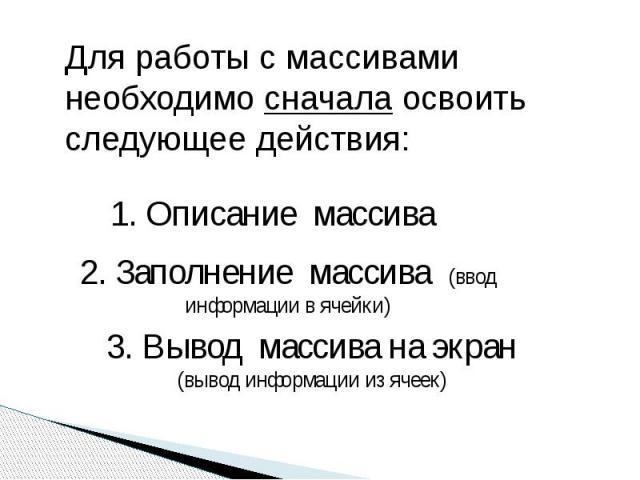 Для работы с массивами необходимо сначала освоить следующее действия: 1. Описание массива 2. Заполнение массива (ввод информации в ячейки) 3. Вывод массива на экран(вывод информации из ячеек)