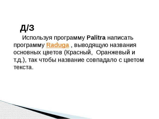 Д/З Используя программу Palitra написать программу Raduga , выводящую названия основных цветов (Красный, Оранжевый и т.д.), так чтобы название совпадало с цветом текста.