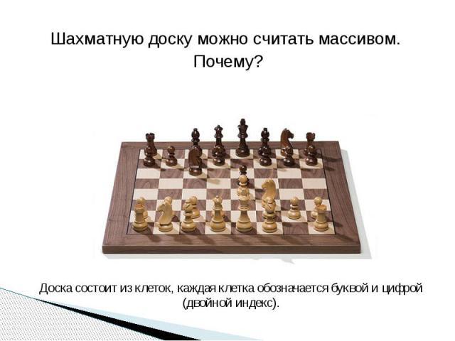 . Шахматную доску можно считать массивом. Почему? Доска состоит из клеток, каждая клетка обозначается буквой и цифрой (двойной индекс).