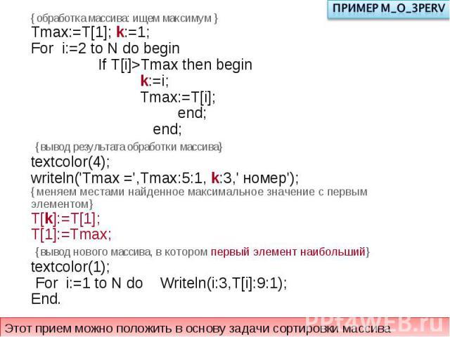 {обработка массива: ищем максимум }Tmax:=T[1]; k:=1; For i:=2 to N do begin If T[i]>Tmax then begin k:=i; Tmax:=T[i]; end; end; {вывод результата обработки массива}textcolor(4);writeln('Tmax =',Tmax:5:1, k:3,' номер'); {меняем местами найденное макс…