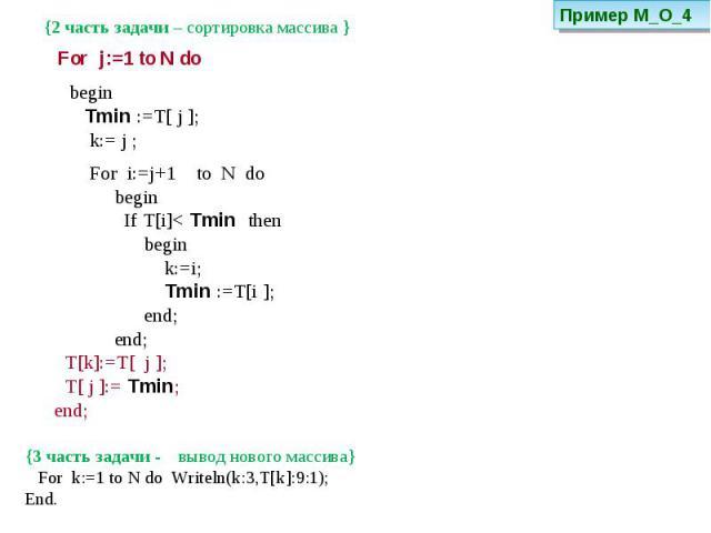 {2 часть задачи – сортировка массива } begin Tmin :=T[ j ]; k:= j ; For i:=j+1 to N do begin If T[i]< Tmin then begin k:=i; Tmin :=T[i ]; end; end; T[k]:=T[ j ]; T[ j ]:= Tmin; end; {3 часть задачи - вывод нового массива} For k:=1 to N do Writeln(k:…