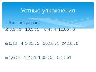 Устные упражнения 1. Выполните деление:а) 3,9 : 3 10,5 : 5 8,4 : 4 12,06 : 6б) 0