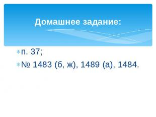 Домашнее задание:п. 37; № 1483 (б, ж), 1489 (а), 1484.