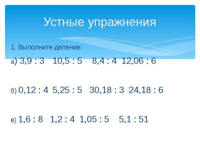 Устные упражнения 1. Выполните деление:а) 3,9 : 3 10,5 : 5 8,4 : 4 12,06 : 6б) 0,12 : 4 5,25 : 530,18 : 324,18 : 6в) 1,6 : 81,2 : 41,05 : 55,1 : 51