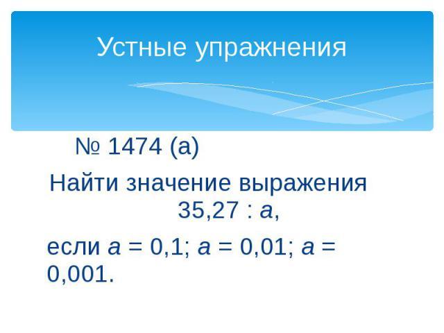 Устные упражнения № 1474 (а)Найти значение выражения 35,27 : а, если а = 0,1; а= 0,01; а = 0,001.