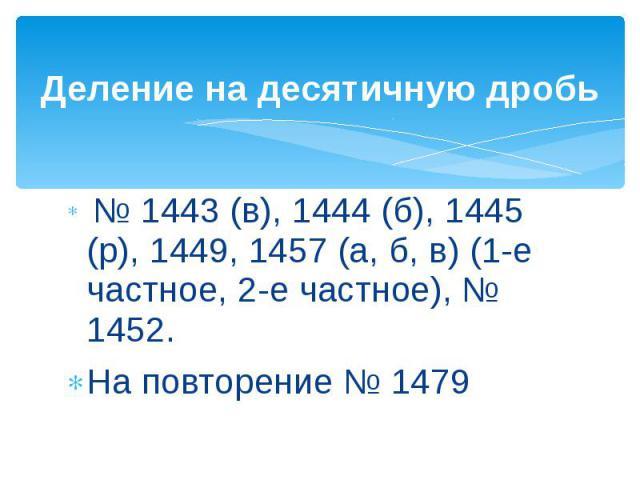 Деление на десятичную дробь № 1443 (в), 1444 (б), 1445 (р), 1449, 1457 (а, б, в) (1-е частное, 2-е частное), № 1452.На повторение № 1479