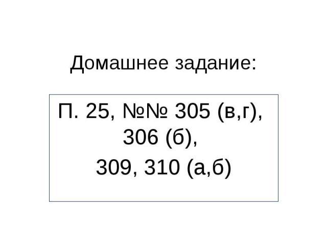 Домашнее задание:П. 25, №№ 305 (в,г), 306 (б), 309, 310 (а,б)