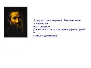 В поздних произведениях Микеланджело усиливаютсяноты отчаяния..Для великого маст