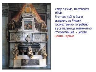 Умер в Риме, 18 февраля1564г.Его тело тайно быловывезено из Рима иторжественно п