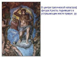 В центре трагической катастрофыфигура Христа, поднявшего в устрашающем жесте пра