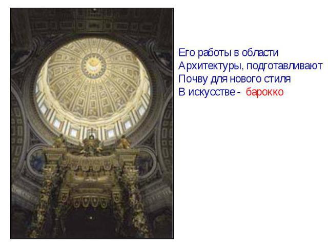 Его работы в областиАрхитектуры, подготавливаютПочву для нового стиля В искусстве - барокко