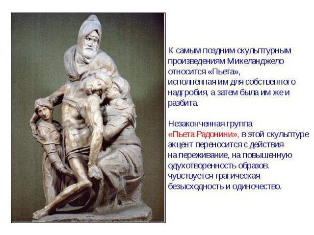 К самым поздним скульптурнымпроизведениям Микеланджелоотносится «Пьета», исполненная им для собственногонадгробия, а затем была им же и разбита.Незаконченная группа «Пьета Радонини», в этой скульптуре акцент переносится с действияна переживание, на …