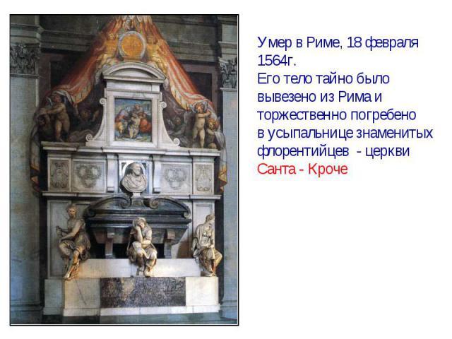 Умер в Риме, 18 февраля1564г.Его тело тайно быловывезено из Рима иторжественно погребенов усыпальнице знаменитыхфлорентийцев - церквиСанта - Кроче