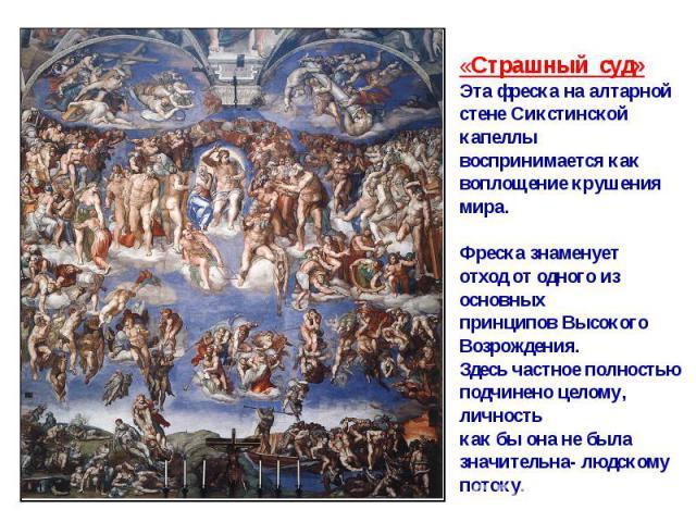 «Страшный суд»Эта фреска на алтарнойстене Сикстинской капеллывоспринимается каквоплощение крушения мира.Фреска знаменуетотход от одного из основныхпринципов ВысокогоВозрождения.Здесь частное полностьюподчинено целому, личностькак бы она не былазначи…