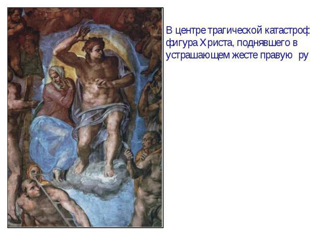 В центре трагической катастрофыфигура Христа, поднявшего в устрашающем жесте правую руку.