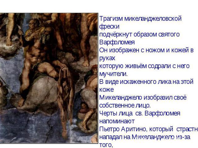 Трагизм микеланджеловской фрески подчёркнут образом святого ВарфоломеяОн изображен с ножом и кожей в руках которую живьём содрали с него мучители.В виде искаженного лика на этой кожеМикеланджело изобразил своёсобственное лицо.Черты лица св. Варфолом…