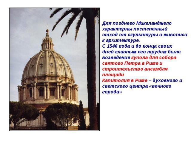Для позднего Микеланджелохарактерны постепенныйотход от скульптуры и живописик архитектуре.С 1546 года и до конца своихдней главным его трудом быловозведение купола для соборасвятого Петра в Риме и строительство ансамбля площадиКапитолия в Риме – ду…