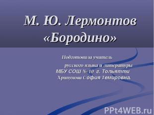 М. Ю. Лермонтов «Бородино» Подготовила учитель русского языка и литературы МБУ С