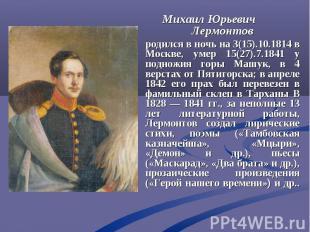 Михаил Юрьевич Лермонтов родился в ночь на 3(15).10.1814 в Москве, умер 15(27).7
