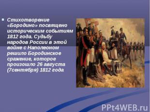 Стихотворение «Бородино» посвящено историческим событиям 1812 года. Судьбу народ