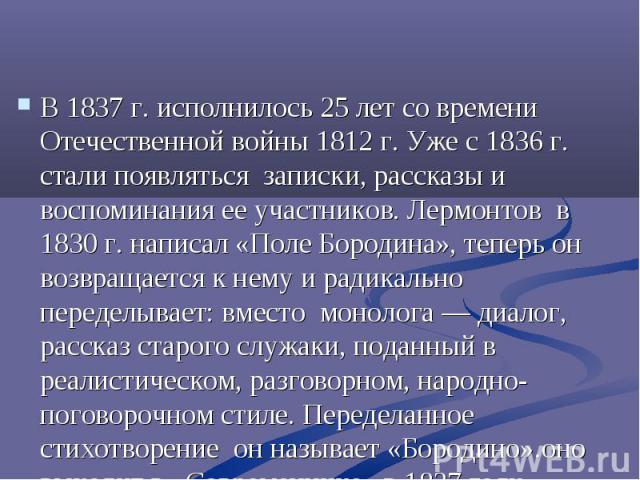 В 1837 г. исполнилось 25 лет со времени Отечественной войны 1812 г. Уже с 1836 г. стали появляться записки, рассказы и воспоминания ее участников. Лермонтов в 1830 г. написал «Поле Бородина», теперь он возвращается к нему и радикально переделывает: …