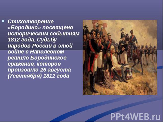 Стихотворение «Бородино» посвящено историческим событиям 1812 года. Судьбу народов России в этой войне с Наполеоном решило Бородинское сражение, которое произошло 26 августа (7сентября) 1812 года