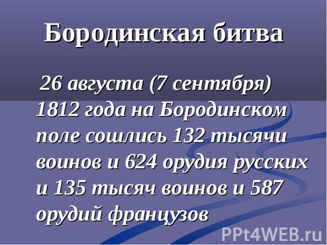 Бородинская битва 26 августа (7 сентября) 1812 года на Бородинском поле сошлись 132 тысячи воинов и 624 орудия русских и 135 тысяч воинов и 587 орудий французов
