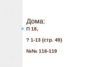 П 18,? 1-13 (стр. 49)№№ 116-119Дома: