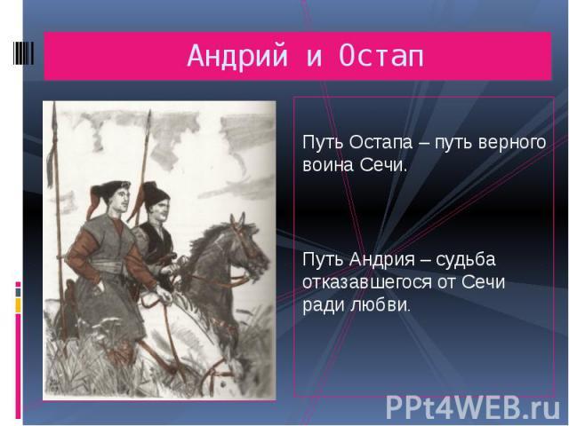 Андрий и Остап Путь Остапа – путь верного воина Сечи.Путь Андрия – судьба отказавшегося от Сечи ради любви.