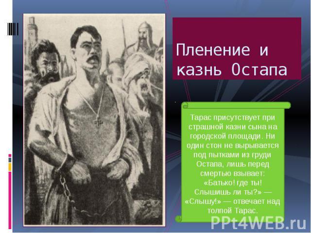 Пленение и казнь Остапа Тарас присутствует при страшной казни сына на городской площади. Ни один стон не вырывается под пытками из груди Остапа, лишь перед смертью взывает: «Батько! где ты! Слышишь ли ты?» — «Слышу!» — отвечает над толпой Тарас.