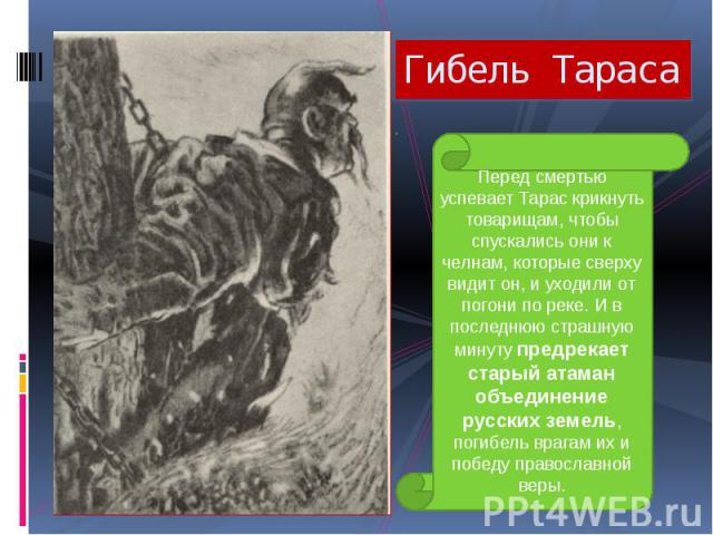 Гибель Тараса Перед смертью успевает Тарас крикнуть товарищам, чтобы спускались они к челнам, которые сверху видит он, и уходили от погони по реке. И в последнюю страшную минуту предрекает старый атаман объединение русских земель, погибель врагам их…