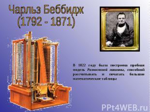 Чарльз Беббидж(1792 - 1871) В 1822 году была построена пробная модель Разностной