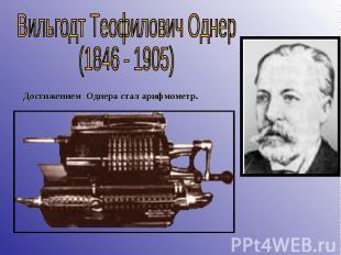Вильгодт Теофилович Однер(1846 - 1905) Достижением Однера стал арифмометр.