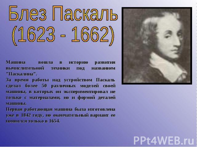 Блез Паскаль (1623 - 1662) Машина вошла в историю развития вычислительной техники под названием