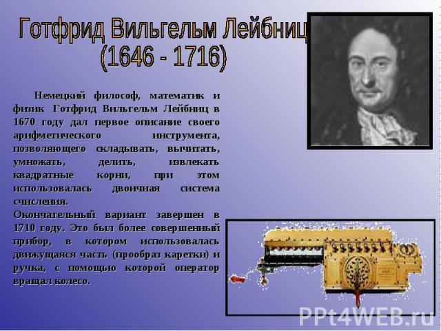Готфрид Вильгельм Лейбниц (1646 - 1716)  Немецкий философ, математик и физик Готфрид Вильгельм Лейбниц в 1670 году дал первое описание своего арифметического инструмента, позволяющего складывать, вычитать, умножать, делить, извлекать квадратные…