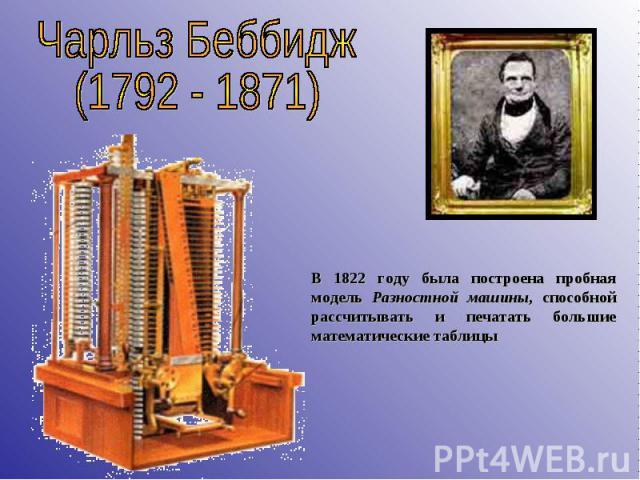 Чарльз Беббидж(1792 - 1871) В 1822 году была построена пробная модель Разностной машины, способной рассчитывать и печатать большие математические таблицы