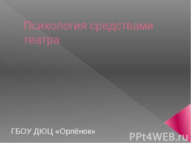 Психология средствами театраГБОУ ДЮЦ «Орлёнок»