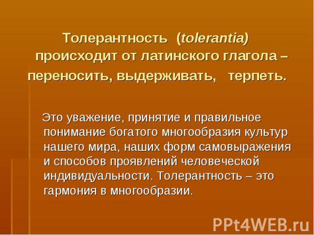 Толерантность (tolerantia) происходит от латинского глагола – переносить, выдерживать, терпеть. Это уважение, принятие и правильное понимание богатого многообразия культур нашего мира, наших форм самовыражения и способов проявлений человеческой ин…