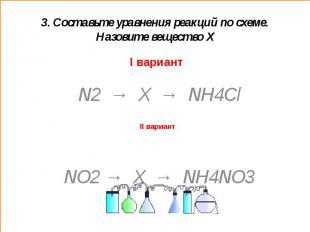 3. Составьте уравнения реакций по схеме. Назовите вещество ХI вариант N2 → X → N