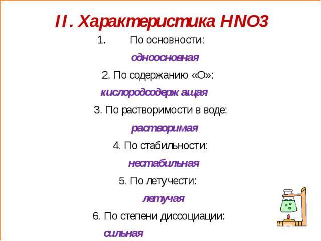 II. Характеристика HNO3 По основности: одноосновная2. По содержанию «О»: кислородсодержащая 3. По растворимости в воде: растворимая 4. По стабильности: нестабильная5. По летучести: летучая6. По степени диссоциации: сильная