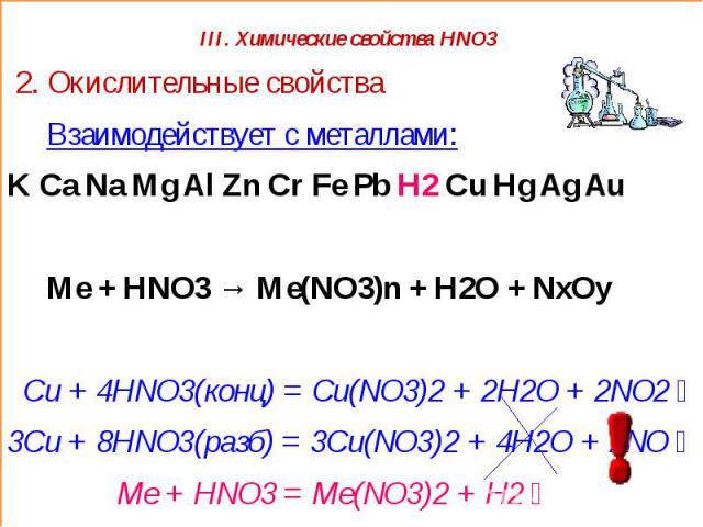 III. Химические свойства HNO3 2. Окислительные свойства Взаимодействует с металлами:K Ca Na Mg Al Zn Cr Fe Pb H2 Cu Hg Ag Au Ме + HNO3 → Me(NO3)n + H2O + NxOy Cu + 4HNO3(конц) = Cu(NO3)2 + 2H2O + 2NO2↑3Cu + 8HNO3(разб) = 3Cu(NO3)2 + 4H2O + 2NO↑ Me +…
