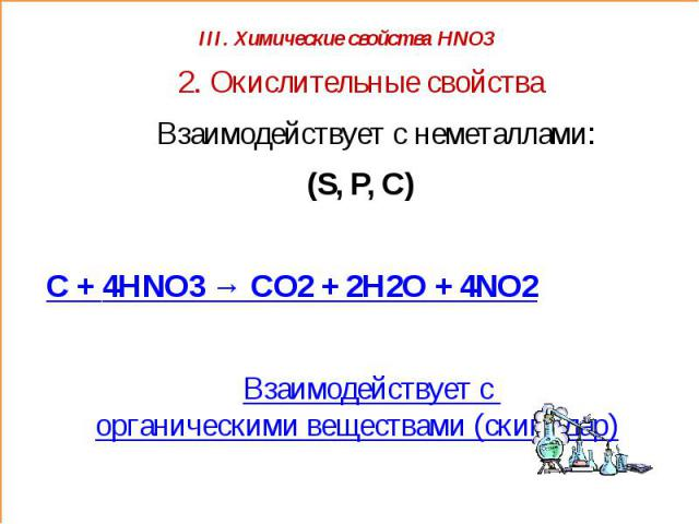 2. Окислительные свойства Взаимодействует с неметаллами: (S, P, C) C + 4HNO3 → CO2 + 2H2O + 4NO2 Взаимодействует с органическими веществами (скипидар)