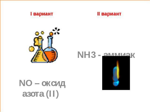 I вариант II вариант NH3 - аммиак NO – оксид азота (II)