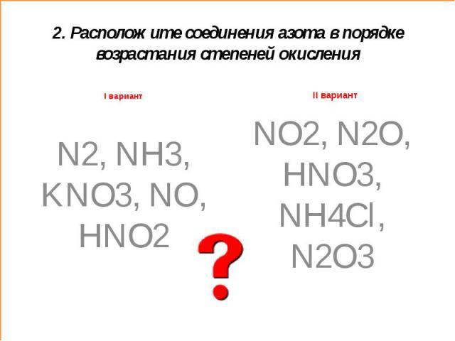 2. Расположите соединения азота в порядке возрастания степеней окисленияI вариант N2, NH3, KNO3, NO, HNO2 NO2, N2O, HNO3, NH4Cl, N2O3