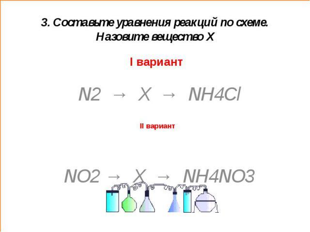 3. Составьте уравнения реакций по схеме. Назовите вещество ХI вариант N2 → X → NH4Cl NO2 → X → NH4NO3
