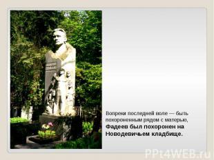 Вопреки последней воле — быть похороненным рядом с матерью, Фадеев был похоронен