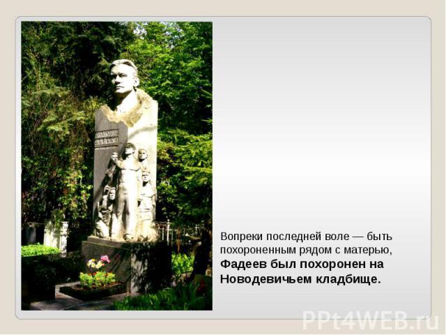 Вопреки последней воле — быть похороненным рядом с матерью, Фадеев был похоронен на Новодевичьем кладбище.