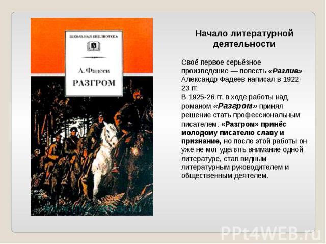Начало литературной деятельностиСвоё первое серьёзное произведение — повесть «Разлив» Александр Фадеев написал в 1922-23 гг. В 1925-26 гг. в ходе работы над романом «Разгром» принял решение стать профессиональным писателем. «Разгром» принёс молодому…