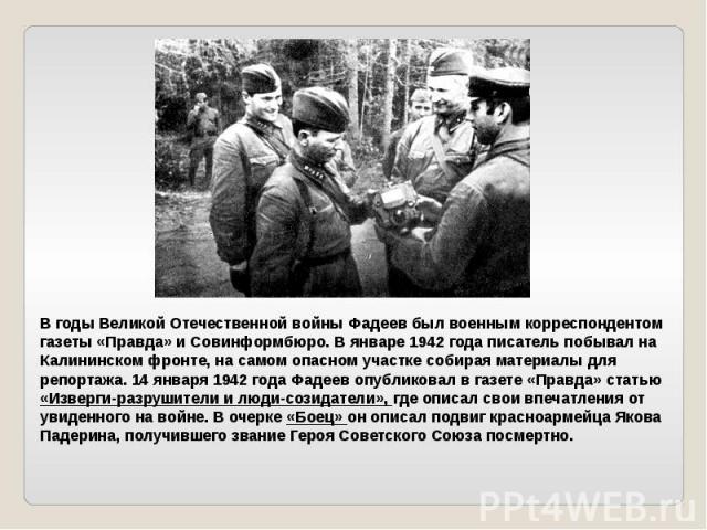 В годы Великой Отечественной войны Фадеев был военным корреспондентом газеты «Правда» и Совинформбюро. В январе 1942 года писатель побывал на Калининском фронте, на самом опасном участке собирая материалы для репортажа. 14 января 1942 года Фадеев оп…