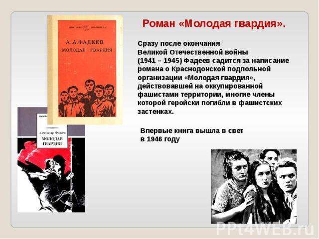 Сразу после окончания Великой Отечественной войны (1941 – 1945) Фадеев садится за написание романа о Краснодонской подпольной организации «Молодая гвардия», действовавшей на оккупированной фашистами территории, многие члены которой геройски погибли …